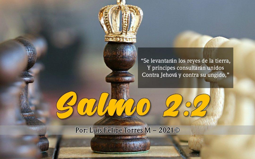 """SALMO 2:2 «""""Se levantarán los reyes de la tierra, Y príncipes consultarán unidos Contra Jehová y contra su ungido,"""""""