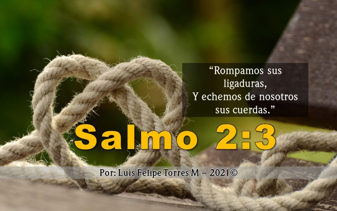 SALMO 2:3 – Rompamos sus ligaduras, Y echemos de nosotros sus cuerdas.